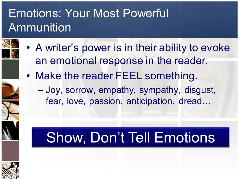 Emotions: Your Most Powerful Ammunition A writer's power is in their ability to evoke an emotional response in the reader.