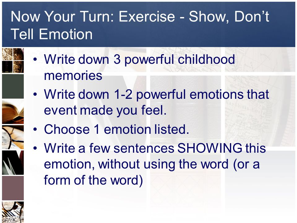 Now Your Turn: Exercise - Show, Don't Tell Emotion Write down 3 powerful childhood memories Write down 1-2 powerful emotions that event made you feel.