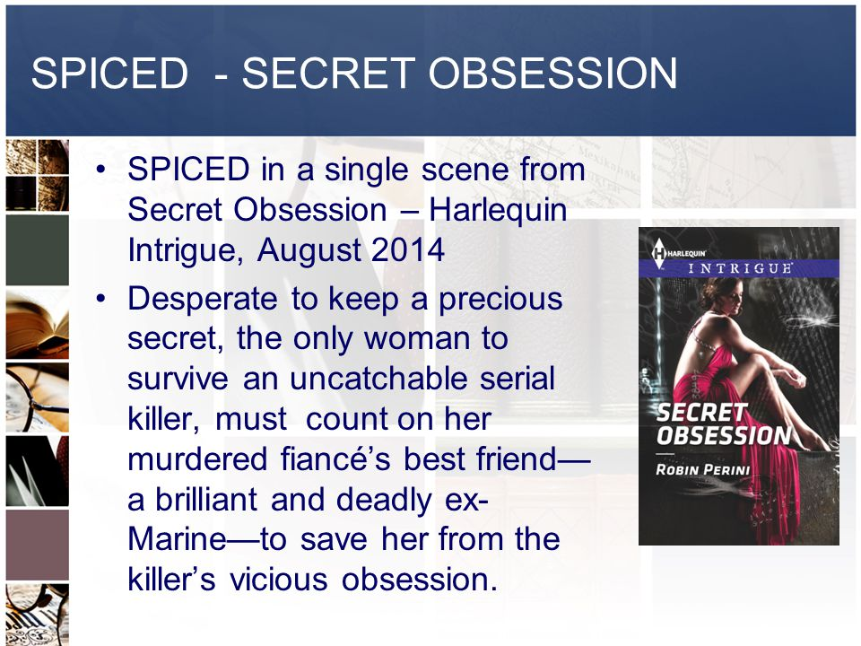 SPICED - SECRET OBSESSION SPICED in a single scene from Secret Obsession – Harlequin Intrigue, August 2014 Desperate to keep a precious secret, the only woman to survive an uncatchable serial killer, must count on her murdered fiancé's best friend— a brilliant and deadly ex- Marine—to save her from the killer's vicious obsession.