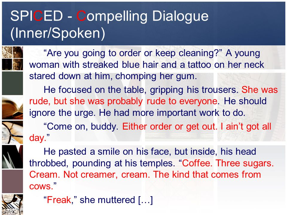 SPICED - Compelling Dialogue (Inner/Spoken) Are you going to order or keep cleaning? A young woman with streaked blue hair and a tattoo on her neck stared down at him, chomping her gum.