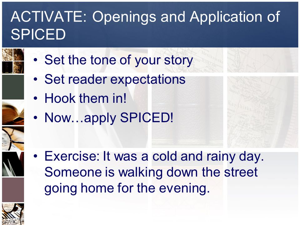 ACTIVATE: Openings and Application of SPICED Set the tone of your story Set reader expectations Hook them in.