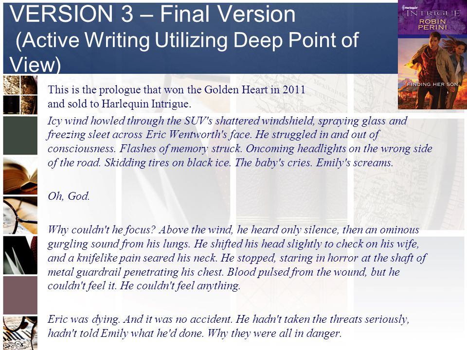 VERSION 3 – Final Version (Active Writing Utilizing Deep Point of View) This is the prologue that won the Golden Heart in 2011 and sold to Harlequin Intrigue.