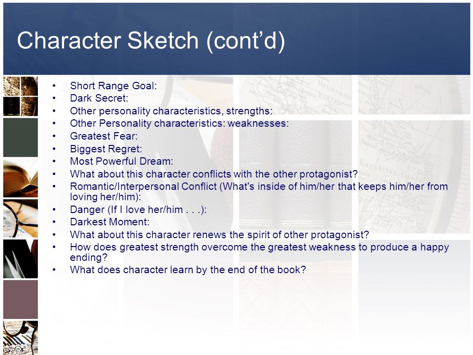 Character Sketch (cont'd) Short Range Goal: Dark Secret: Other personality characteristics, strengths: Other Personality characteristics: weaknesses: Greatest Fear: Biggest Regret: Most Powerful Dream: What about this character conflicts with the other protagonist.