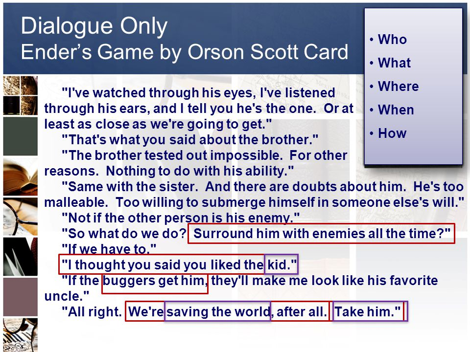 Dialogue Only Ender's Game by Orson Scott Card I ve watched through his eyes, I ve listened through his ears, and I tell you he s the one.