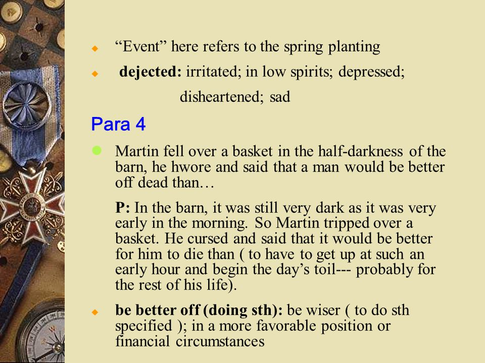  Event here refers to the spring planting  dejected: irritated; in low spirits; depressed; disheartened; sad Para 4 Martin fell over a basket in the half-darkness of the barn, he hwore and said that a man would be better off dead than… P: In the barn, it was still very dark as it was very early in the morning.