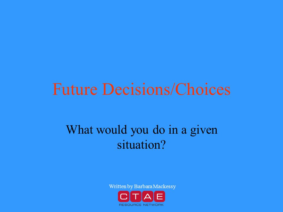 Future Decisions/Choices What would you do in a given situation? Written by Barbara Mackessy