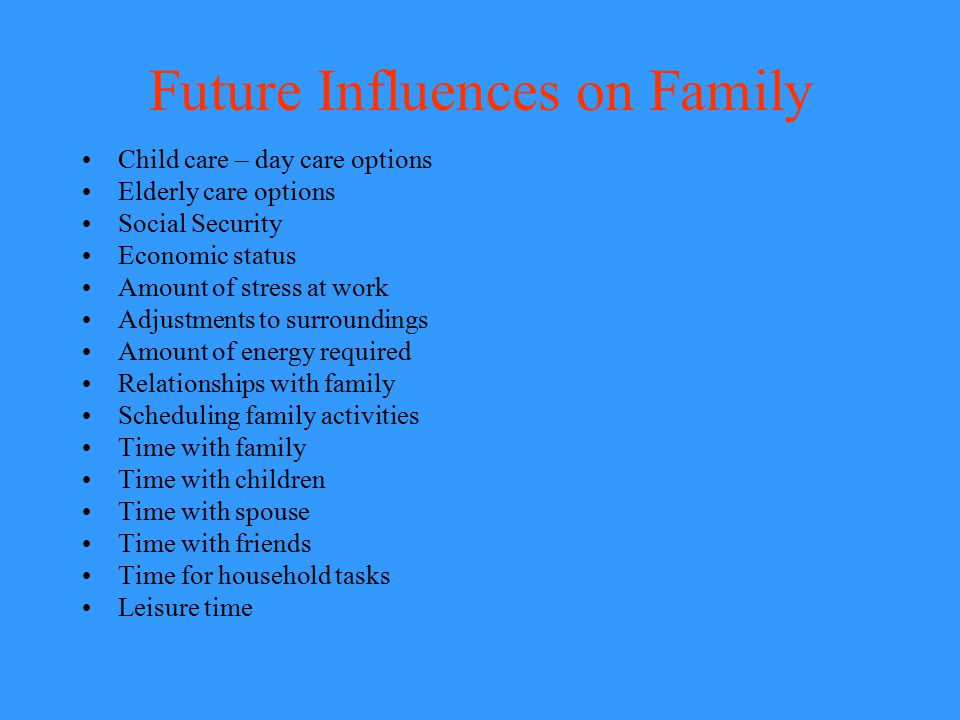 Future Influences on Family Child care – day care options Elderly care options Social Security Economic status Amount of stress at work Adjustments to