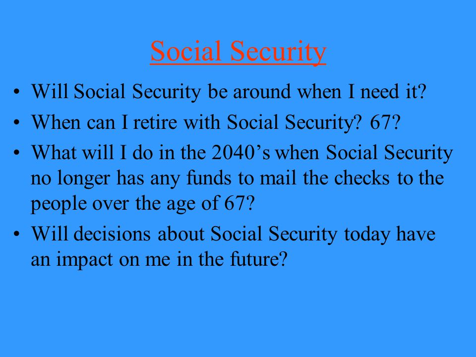 Social Security Will Social Security be around when I need it? When can I retire with Social Security? 67? What will I do in the 2040's when Social Se