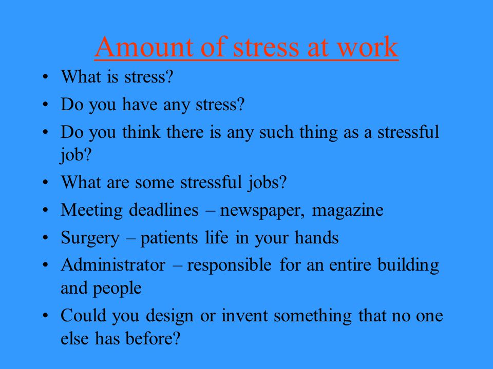 Amount of stress at work What is stress? Do you have any stress? Do you think there is any such thing as a stressful job? What are some stressful jobs