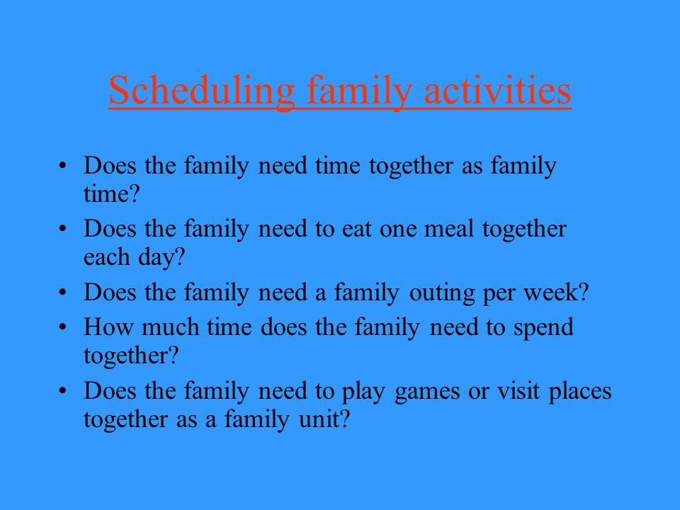 Scheduling family activities Does the family need time together as family time? Does the family need to eat one meal together each day? Does the famil