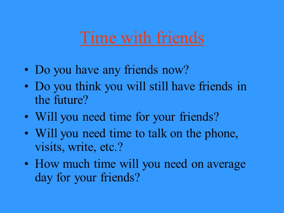 Time with friends Do you have any friends now? Do you think you will still have friends in the future? Will you need time for your friends? Will you n