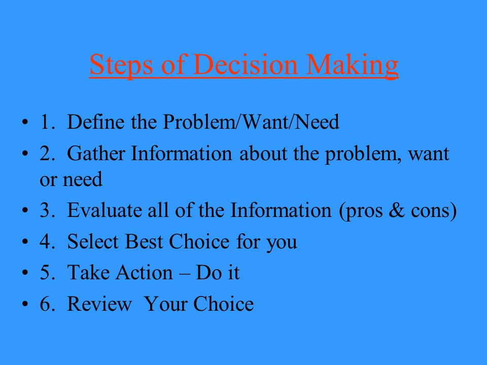 Steps of Decision Making 1. Define the Problem/Want/Need 2. Gather Information about the problem, want or need 3. Evaluate all of the Information (pro