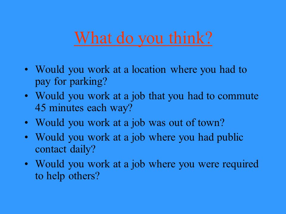 What do you think? Would you work at a location where you had to pay for parking? Would you work at a job that you had to commute 45 minutes each way?