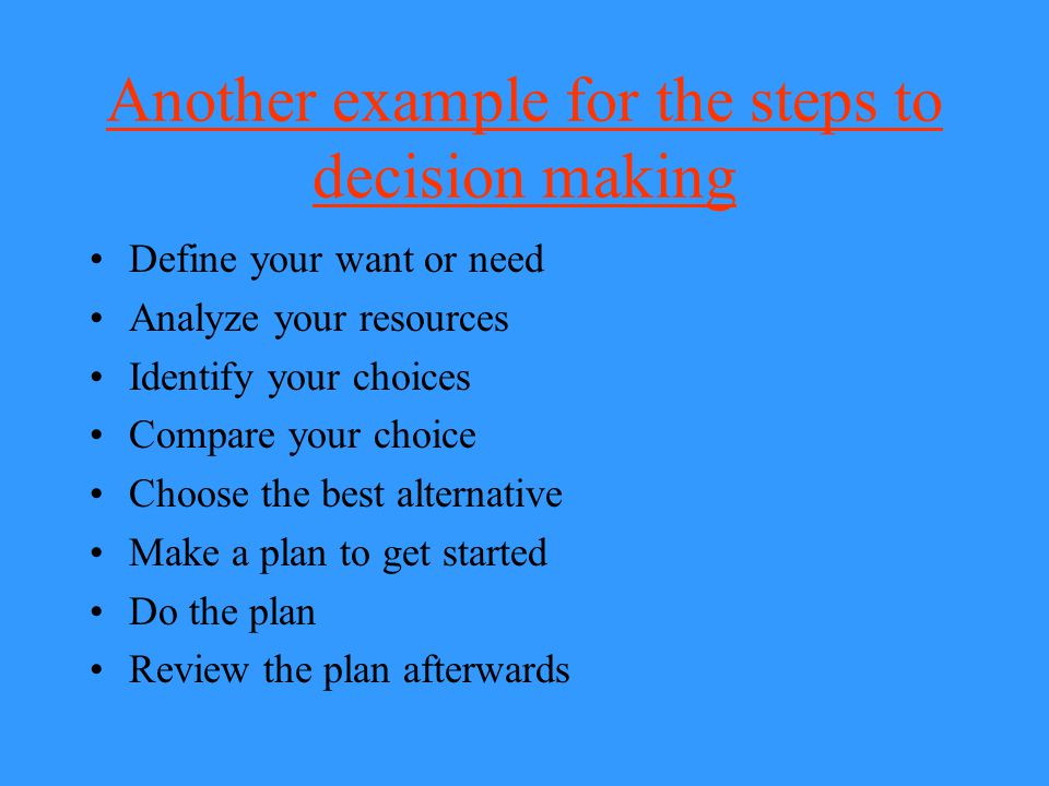 Another example for the steps to decision making Define problem Look at choices Compare choices Select best choice Carry out choice Review choice and change as needed