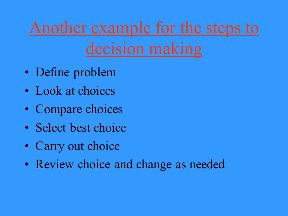 Another example for the steps to decision making Define problem Look at choices Compare choices Select best choice Carry out choice Review choice and