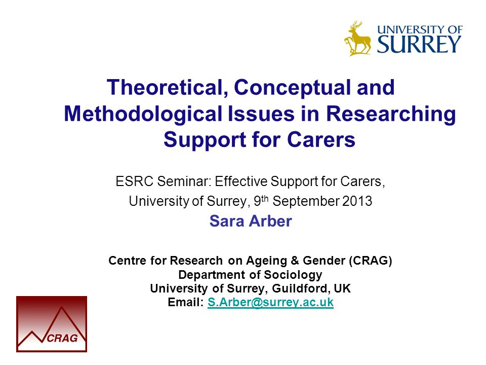 Theoretical, Conceptual and Methodological Issues in Researching Support for Carers ESRC Seminar: Effective Support for Carers, University of Surrey, 9 th September 2013 Sara Arber Centre for Research on Ageing & Gender (CRAG) Department of Sociology University of Surrey, Guildford, UK Email: S.Arber@surrey.ac.ukS.Arber@surrey.ac.uk
