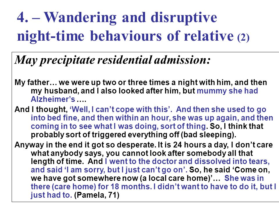 4. – Wandering and disruptive night-time behaviours of relative (2) May precipitate residential admission: My father… we were up two or three times a