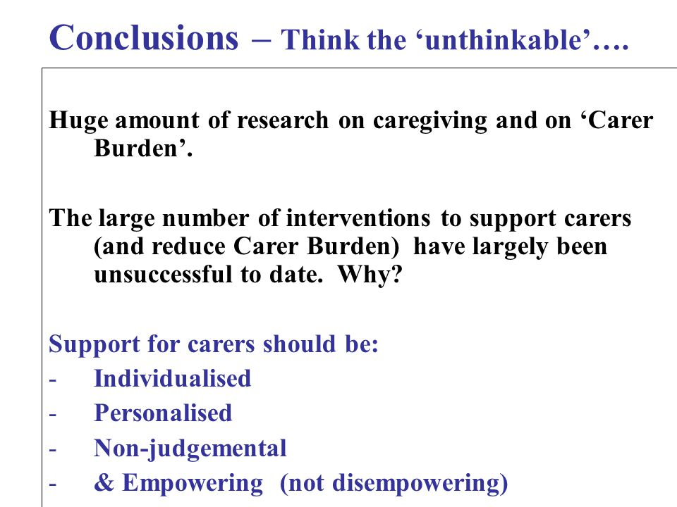 Conclusions – Think the 'unthinkable'…. Huge amount of research on caregiving and on 'Carer Burden'. The large number of interventions to support care