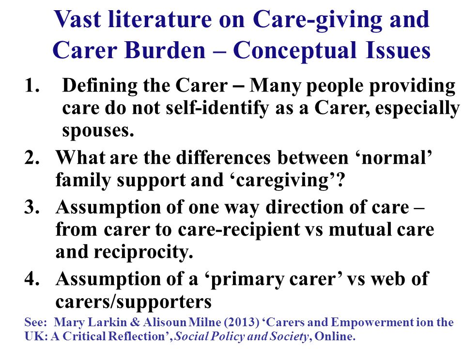 Vast literature on Care-giving and Carer Burden – Conceptual Issues 1.Defining the Carer – Many people providing care do not self-identify as a Carer, especially spouses.
