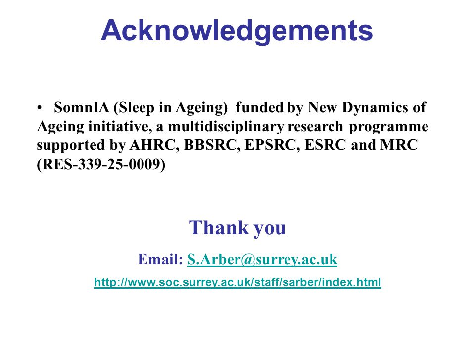 Acknowledgements SomnIA (Sleep in Ageing) funded by New Dynamics of Ageing initiative, a multidisciplinary research programme supported by AHRC, BBSRC, EPSRC, ESRC and MRC (RES-339-25-0009) Thank you Email: S.Arber@surrey.ac.ukS.Arber@surrey.ac.uk http://www.soc.surrey.ac.uk/staff/sarber/index.html