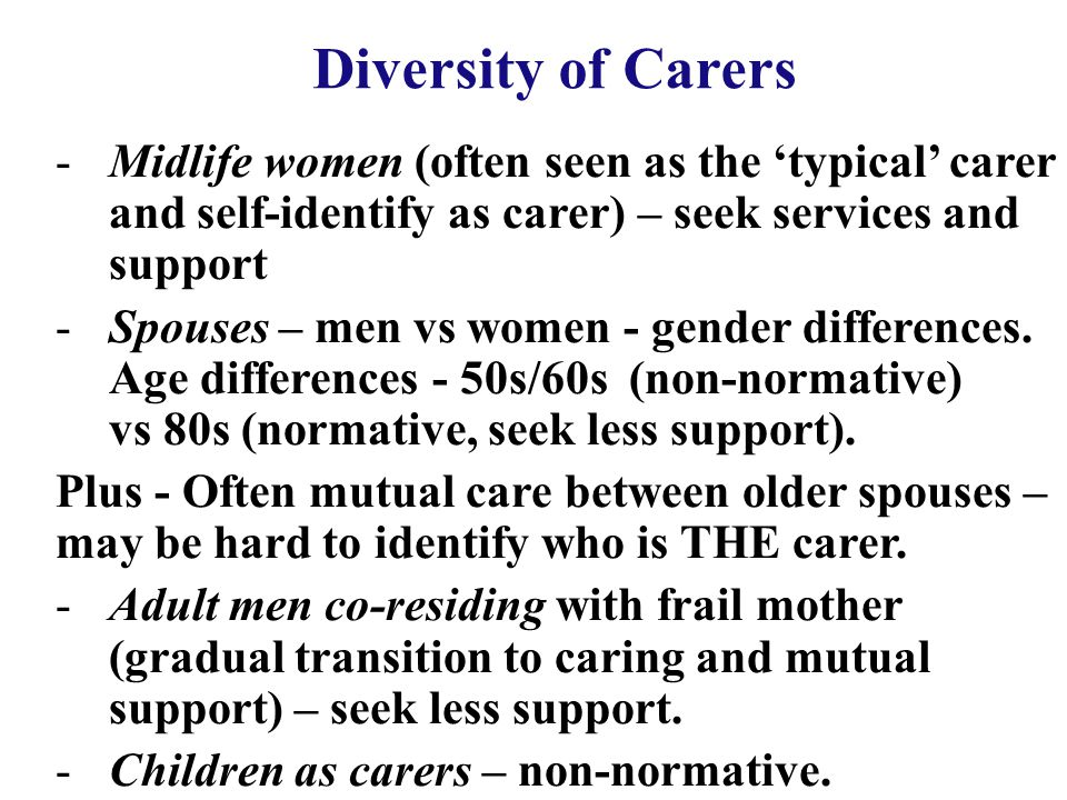 Diversity of Carers -Midlife women (often seen as the 'typical' carer and self-identify as carer) – seek services and support -Spouses – men vs women - gender differences.