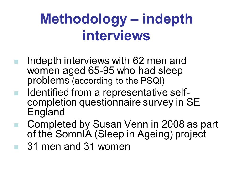 Methodology – indepth interviews Indepth interviews with 62 men and women aged 65-95 who had sleep problems (according to the PSQI) Identified from a representative self- completion questionnaire survey in SE England Completed by Susan Venn in 2008 as part of the SomnIA (Sleep in Ageing) project 31 men and 31 women