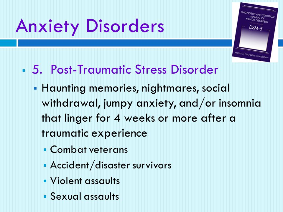  5. Post-Traumatic Stress Disorder  Haunting memories, nightmares, social withdrawal, jumpy anxiety, and/or insomnia that linger for 4 weeks or more
