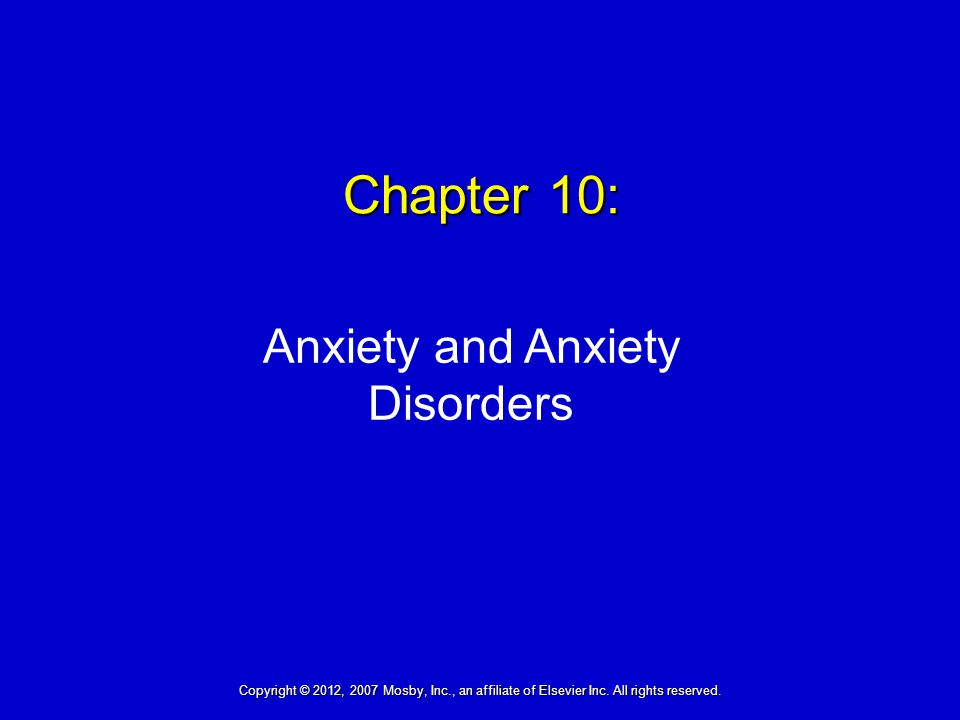 Chapter 10: Anxiety and Anxiety Disorders Copyright © 2012, 2007 Mosby, Inc., an affiliate of Elsevier Inc.