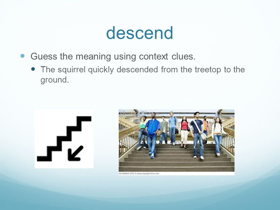 descend Guess the meaning using context clues. The squirrel quickly descended from the treetop to the ground.