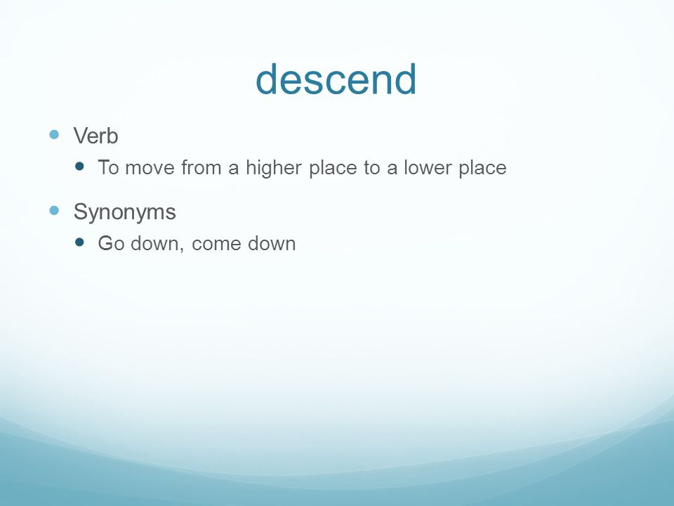descend Verb To move from a higher place to a lower place Synonyms Go down, come down