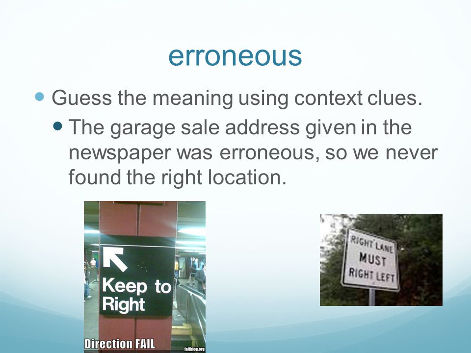 erroneous Guess the meaning using context clues. The garage sale address given in the newspaper was erroneous, so we never found the right location.
