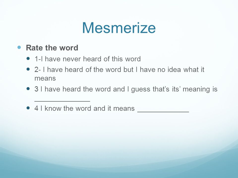 Mesmerize Rate the word 1-I have never heard of this word 2- I have heard of the word but I have no idea what it means 3 I have heard the word and I g