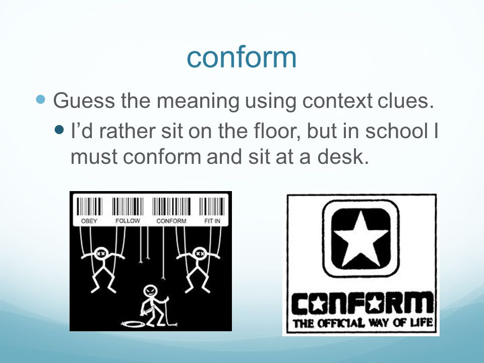 conform Guess the meaning using context clues. I'd rather sit on the floor, but in school I must conform and sit at a desk.