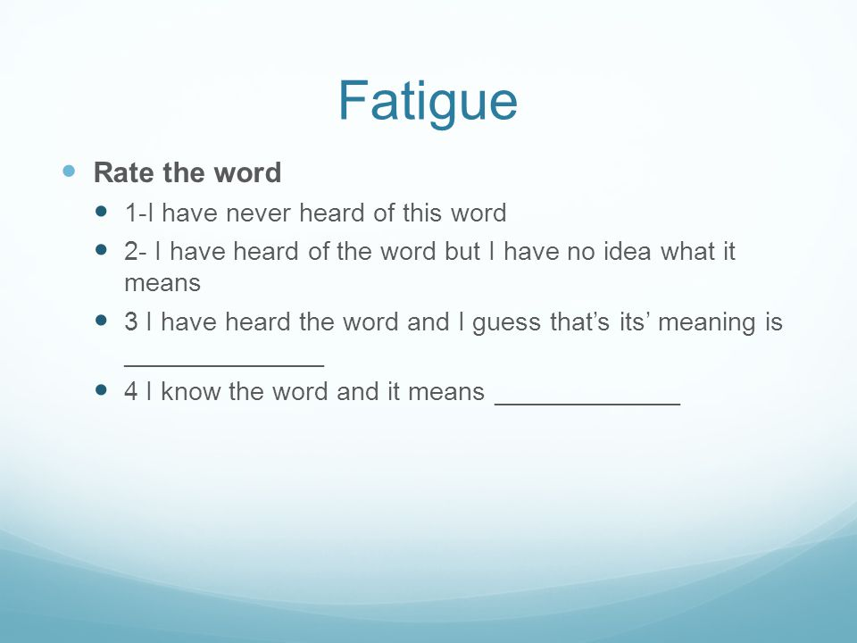 Fatigue Rate the word 1-I have never heard of this word 2- I have heard of the word but I have no idea what it means 3 I have heard the word and I guess that's its' meaning is ______________ 4 I know the word and it means _____________