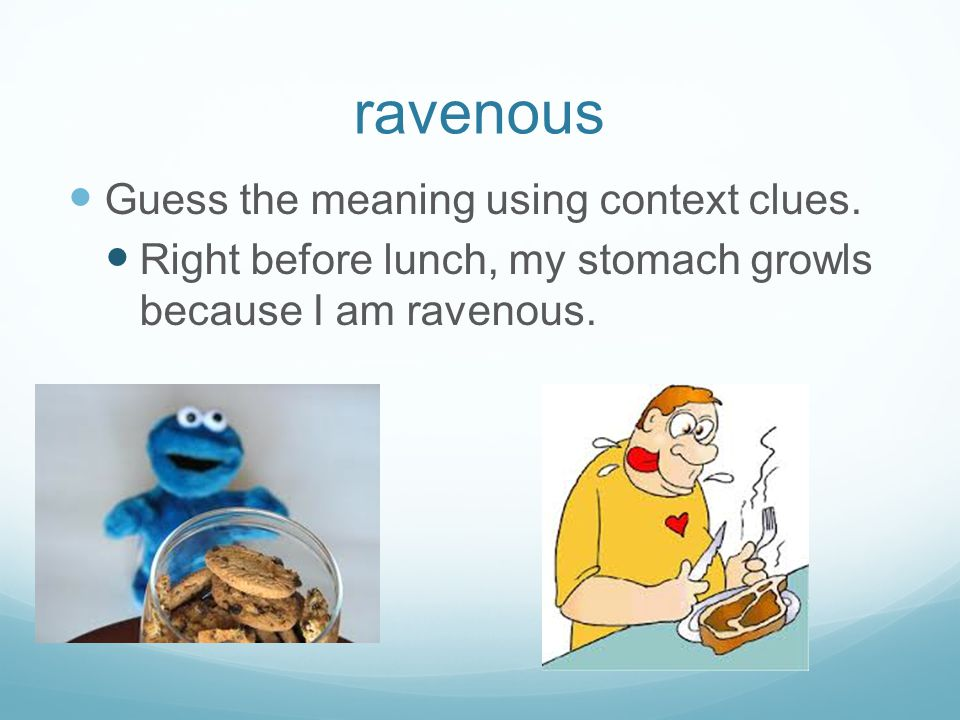 ravenous Guess the meaning using context clues. Right before lunch, my stomach growls because I am ravenous.