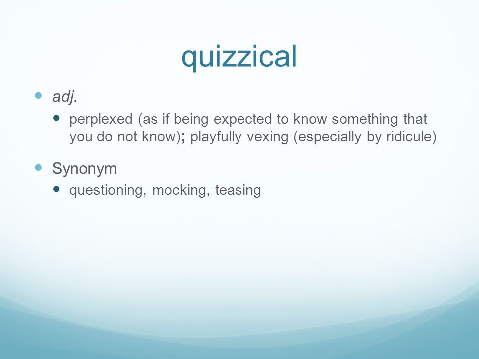 quizzical adj. perplexed (as if being expected to know something that you do not know); playfully vexing (especially by ridicule) Synonym questioning,
