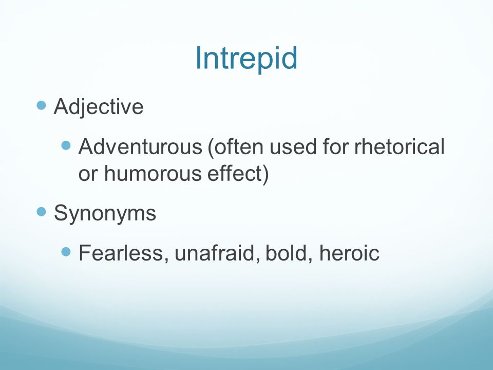 Intrepid Adjective Adventurous (often used for rhetorical or humorous effect) Synonyms Fearless, unafraid, bold, heroic