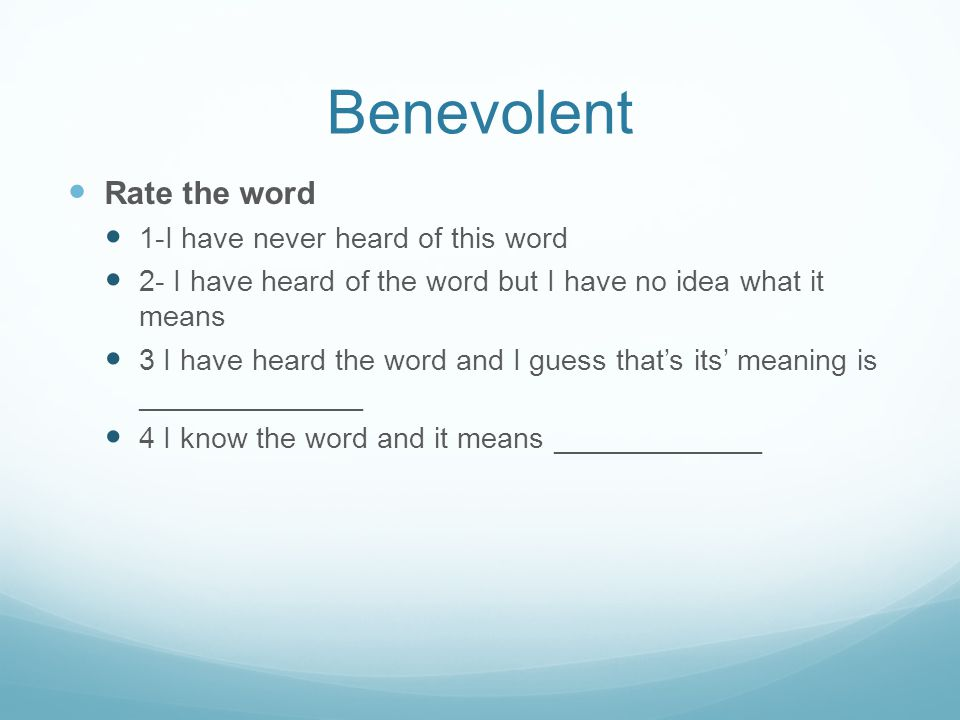 Benevolent Rate the word 1-I have never heard of this word 2- I have heard of the word but I have no idea what it means 3 I have heard the word and I guess that's its' meaning is ______________ 4 I know the word and it means _____________