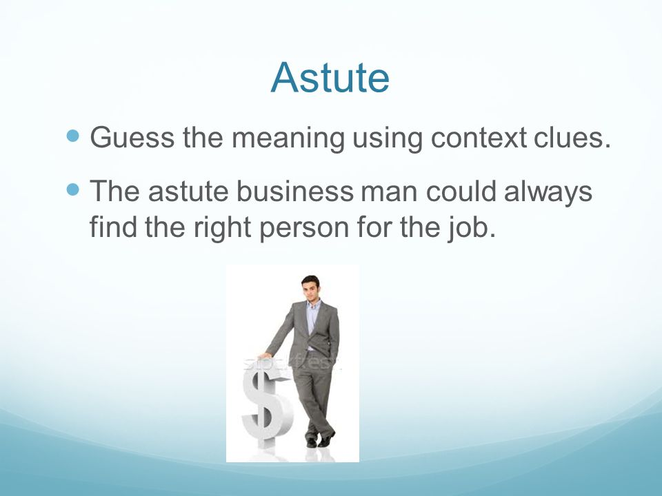 Astute Guess the meaning using context clues. The astute business man could always find the right person for the job.