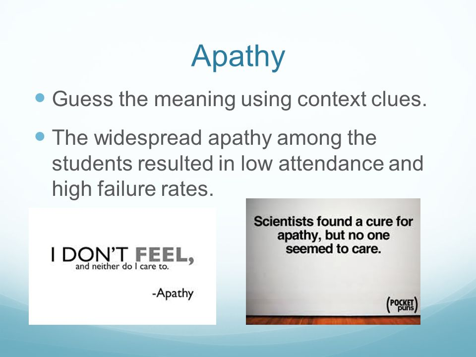 Apathy Guess the meaning using context clues. The widespread apathy among the students resulted in low attendance and high failure rates.