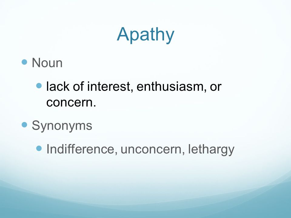 Apathy Noun lack of interest, enthusiasm, or concern. Synonyms Indifference, unconcern, lethargy