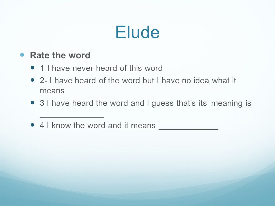 Elude Rate the word 1-I have never heard of this word 2- I have heard of the word but I have no idea what it means 3 I have heard the word and I guess that's its' meaning is ______________ 4 I know the word and it means _____________