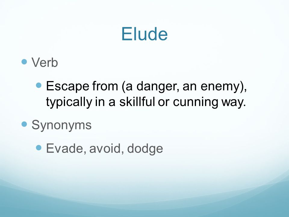 Elude Verb Escape from (a danger, an enemy), typically in a skillful or cunning way. Synonyms Evade, avoid, dodge