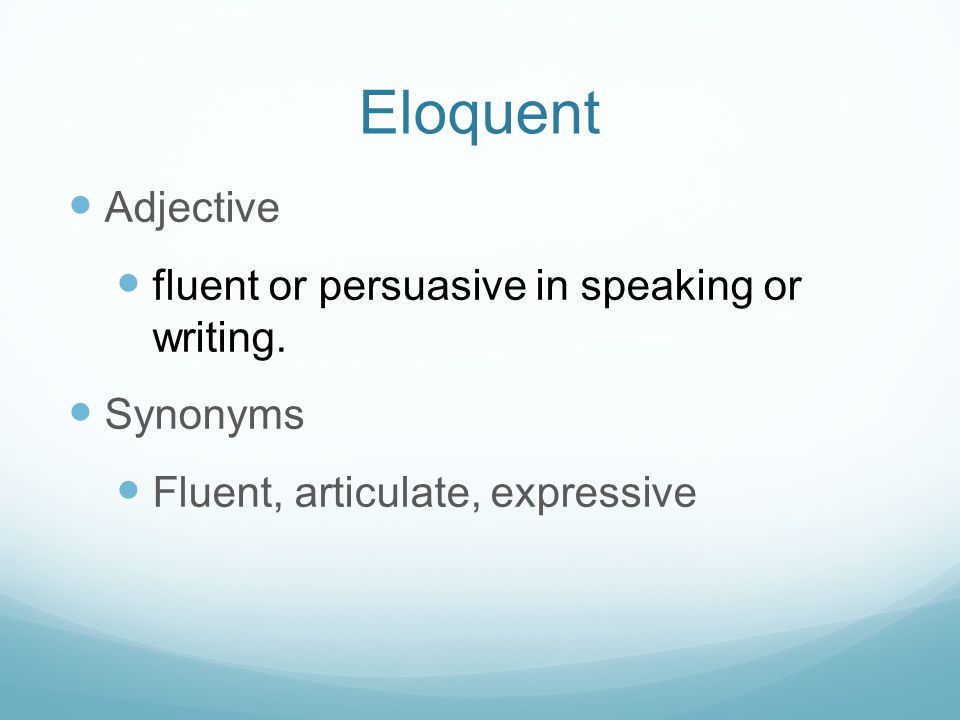 Eloquent Adjective fluent or persuasive in speaking or writing. Synonyms Fluent, articulate, expressive