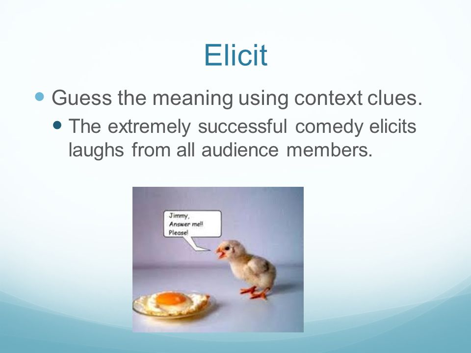 Elicit Guess the meaning using context clues. The extremely successful comedy elicits laughs from all audience members.