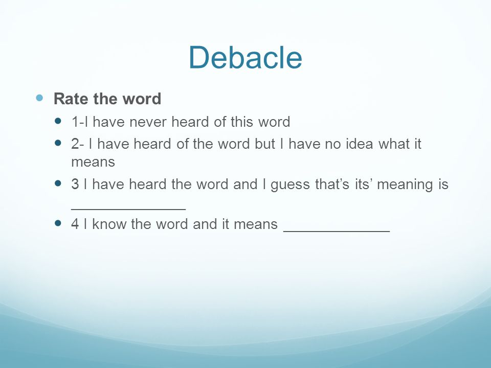 Debacle Rate the word 1-I have never heard of this word 2- I have heard of the word but I have no idea what it means 3 I have heard the word and I guess that's its' meaning is ______________ 4 I know the word and it means _____________