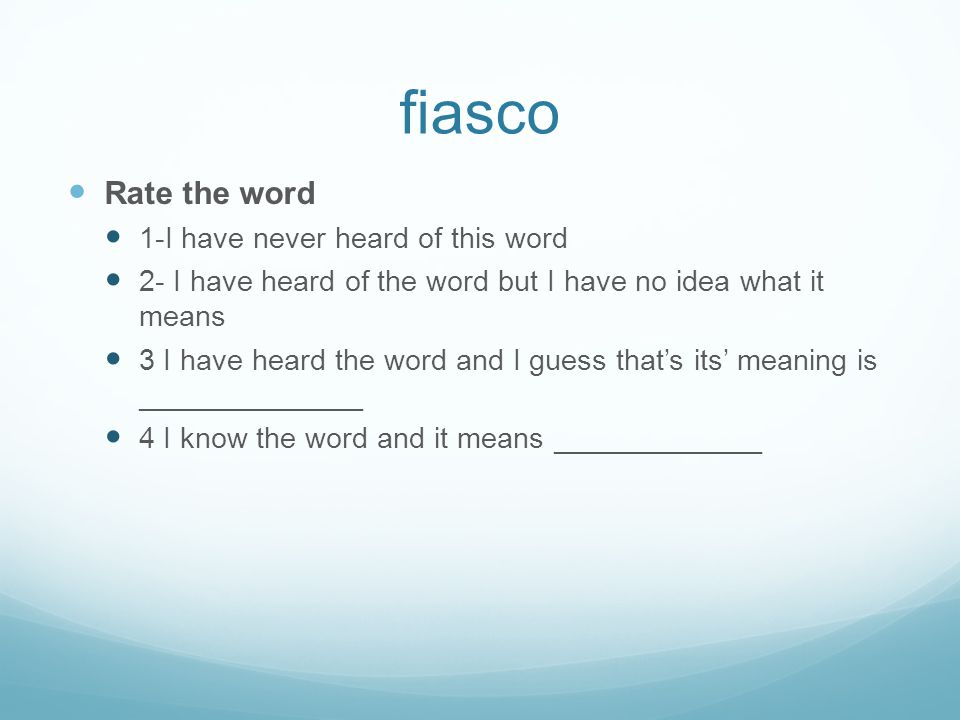 fiasco Rate the word 1-I have never heard of this word 2- I have heard of the word but I have no idea what it means 3 I have heard the word and I gues