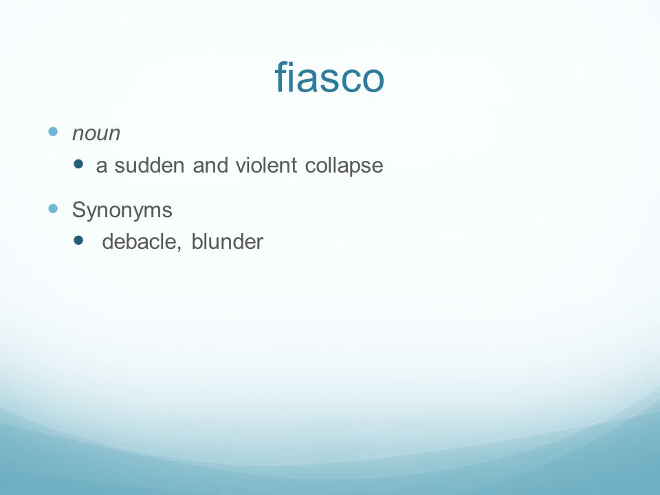 fiasco noun a sudden and violent collapse Synonyms debacle, blunder