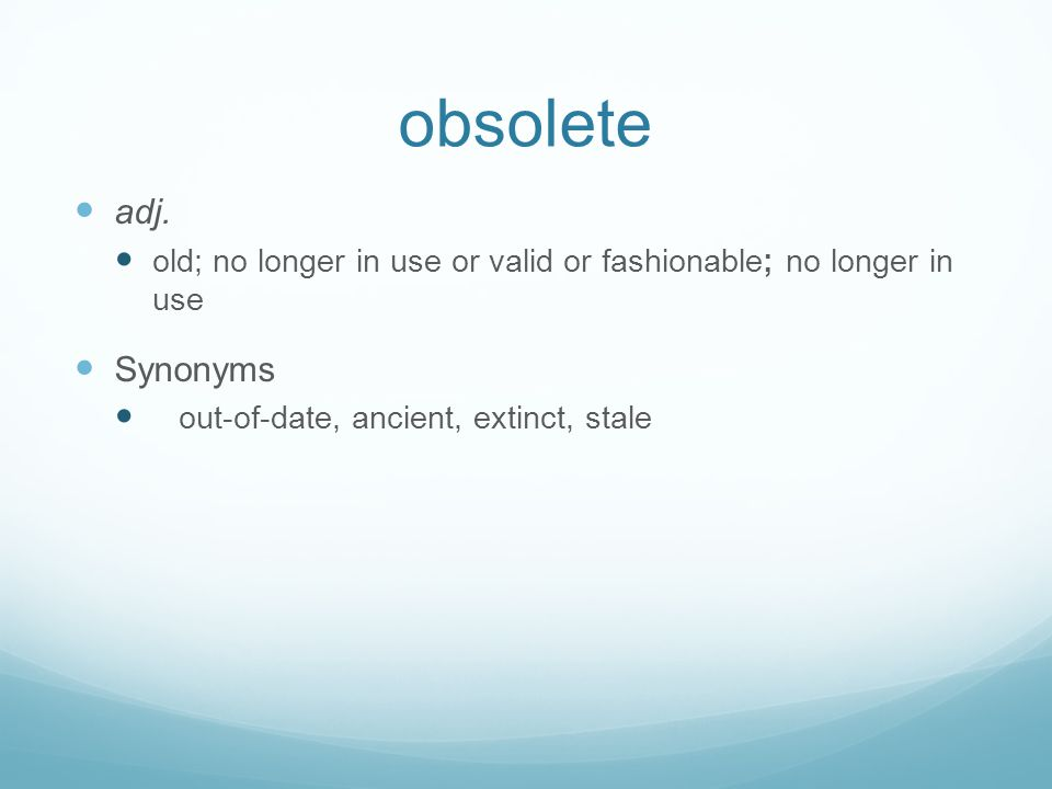 obsolete adj. old; no longer in use or valid or fashionable; no longer in use Synonyms out-of-date, ancient, extinct, stale