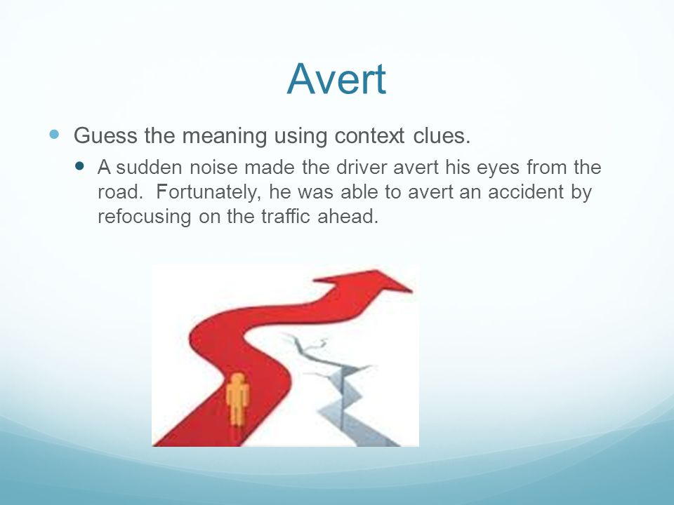 Guess the meaning using context clues. A sudden noise made the driver avert his eyes from the road. Fortunately, he was able to avert an accident by r